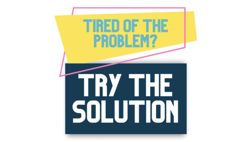 Tired of the Problem Try the Solution